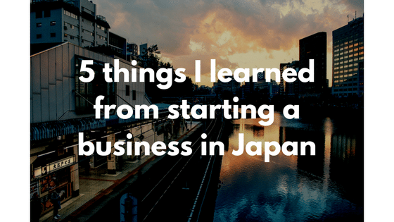 5 Lessons I Learned From Starting a Business in Japan