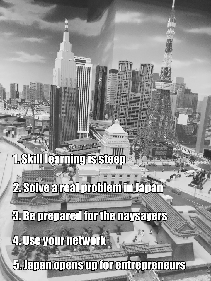 1-skill learning is steep 2-solve a real problem in japan 3-be prepared for the naysaters 4-use your network 5-japan opens up for entrepreneurs